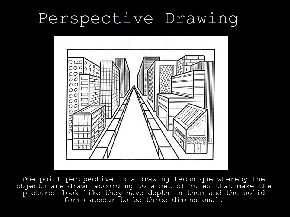 Perspective Drawing One point perspective is a drawing technique whereby the objects are drawn according to a set of rules that make the pictures look