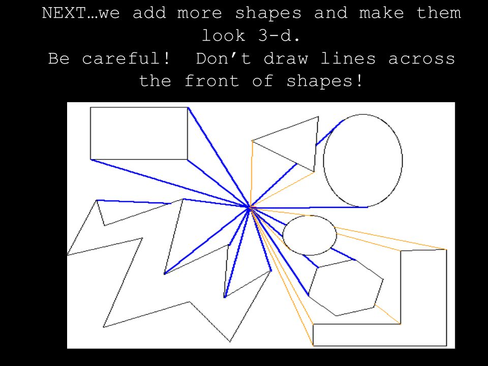 NEXT…we add more shapes and make them look 3-d. Be careful.