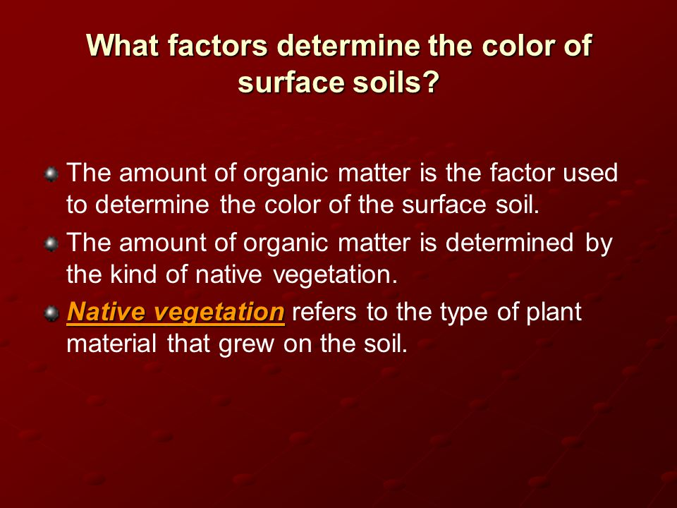 What factors determine the color of surface soils? The amount of organic matter is the factor used to determine the color of the surface soil. The amo