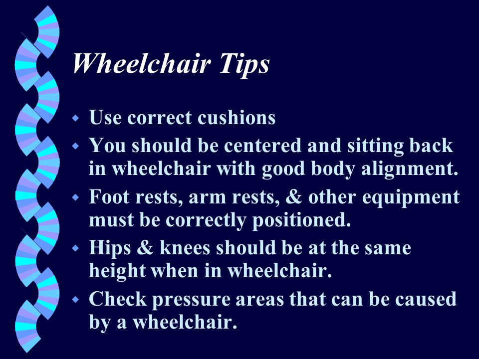Wheelchair Tips w Use correct cushions w You should be centered and sitting back in wheelchair with good body alignment.