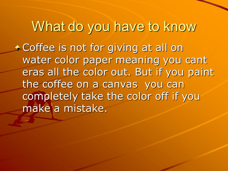 What do you have to know Coffee is not for giving at all on water color paper meaning you cant eras all the color out. But if you paint the coffee on