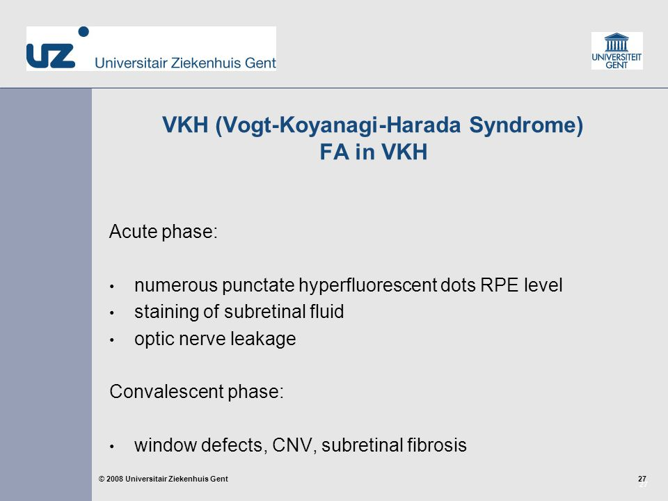 27 © 2008 Universitair Ziekenhuis Gent VKH (Vogt-Koyanagi-Harada Syndrome) FA in VKH Acute phase: numerous punctate hyperfluorescent dots RPE level staining of subretinal fluid optic nerve leakage Convalescent phase: window defects, CNV, subretinal fibrosis