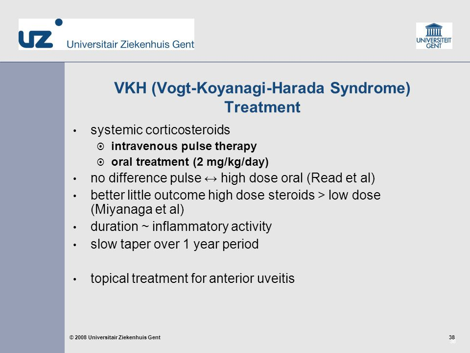 38 © 2008 Universitair Ziekenhuis Gent VKH (Vogt-Koyanagi-Harada Syndrome) Treatment systemic corticosteroids  intravenous pulse therapy  oral treatment (2 mg/kg/day) no difference pulse ↔ high dose oral (Read et al) better little outcome high dose steroids > low dose (Miyanaga et al) duration ~ inflammatory activity slow taper over 1 year period topical treatment for anterior uveitis
