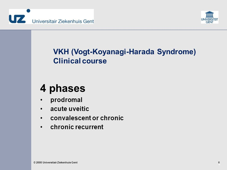 6 6© 2008 Universitair Ziekenhuis Gent 4 phases prodromal acute uveitic convalescent or chronic chronic recurrent VKH (Vogt-Koyanagi-Harada Syndrome) Clinical course