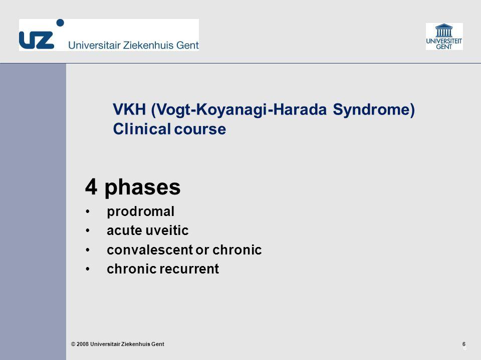 7 7© 2008 Universitair Ziekenhuis Gent VKH (Vogt-Koyanagi-Harada Syndrome) Systemic Findings Prodromal stage  headache, orbital pain  neck stiffness  neurologic symptoms  lumbar puncture: pleocytosis in 80% (lymphocytes ↑, monocytes ↑, normal glucose)