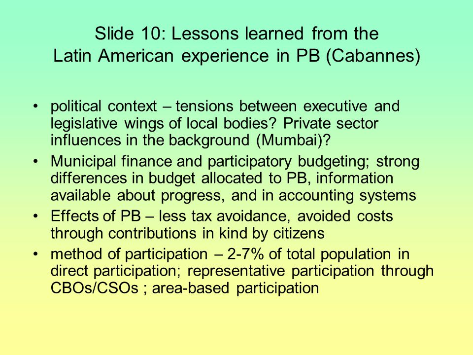 Slide 10: Lessons learned from the Latin American experience in PB (Cabannes) political context – tensions between executive and legislative wings of local bodies.