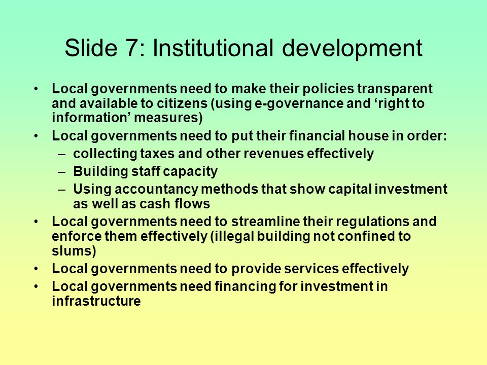 Slide 7: Institutional development Local governments need to make their policies transparent and available to citizens (using e-governance and 'right to information' measures) Local governments need to put their financial house in order: –collecting taxes and other revenues effectively –Building staff capacity –Using accountancy methods that show capital investment as well as cash flows Local governments need to streamline their regulations and enforce them effectively (illegal building not confined to slums) Local governments need to provide services effectively Local governments need financing for investment in infrastructure