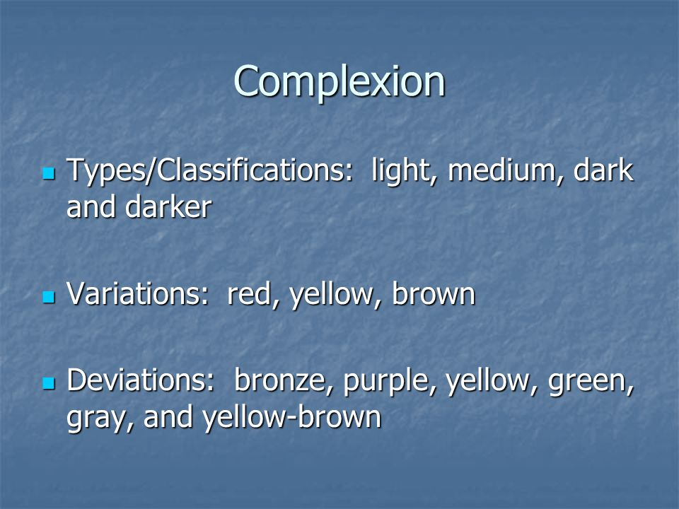 Complexion Types/Classifications: light, medium, dark and darker Types/Classifications: light, medium, dark and darker Variations: red, yellow, brown Variations: red, yellow, brown Deviations: bronze, purple, yellow, green, gray, and yellow-brown Deviations: bronze, purple, yellow, green, gray, and yellow-brown