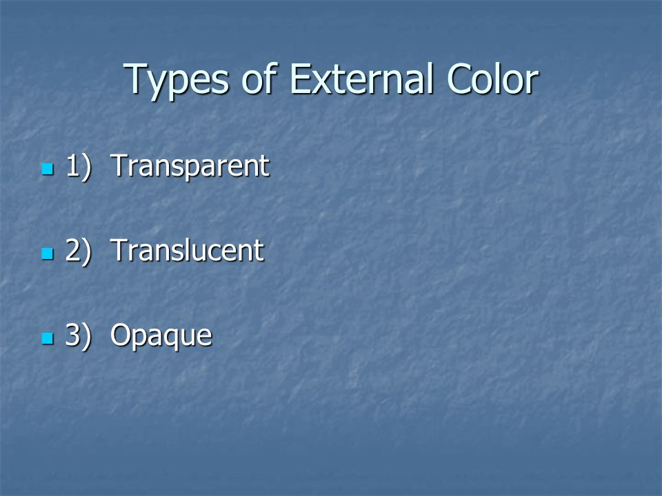 Types of External Color 1) Transparent 1) Transparent 2) Translucent 2) Translucent 3) Opaque 3) Opaque