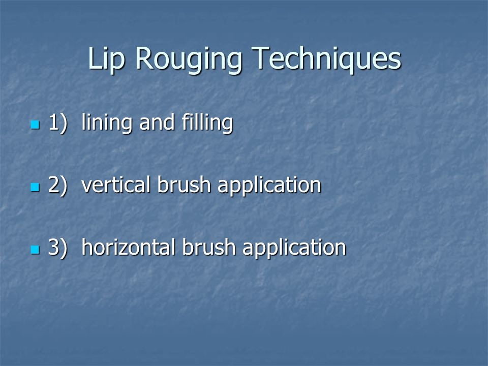 Lip Rouging Techniques 1) lining and filling 1) lining and filling 2) vertical brush application 2) vertical brush application 3) horizontal brush application 3) horizontal brush application