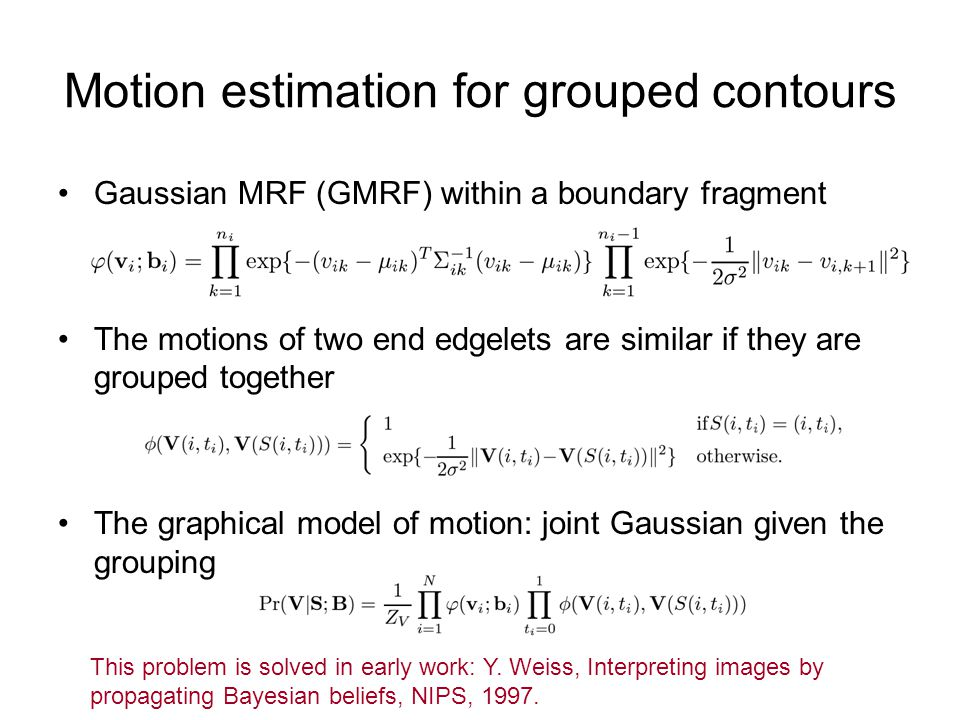 Motion estimation for grouped contours Gaussian MRF (GMRF) within a boundary fragment The motions of two end edgelets are similar if they are grouped together The graphical model of motion: joint Gaussian given the grouping This problem is solved in early work: Y.
