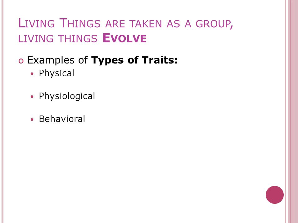 L IVING T HINGS ARE TAKEN AS A GROUP, LIVING THINGS E VOLVE Examples of Types of Traits: Physical Physiological Behavioral