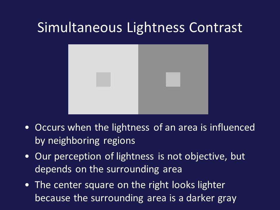 Simultaneous Lightness Contrast Occurs when the lightness of an area is influenced by neighboring regions Our perception of lightness is not objective, but depends on the surrounding area The center square on the right looks lighter because the surrounding area is a darker gray