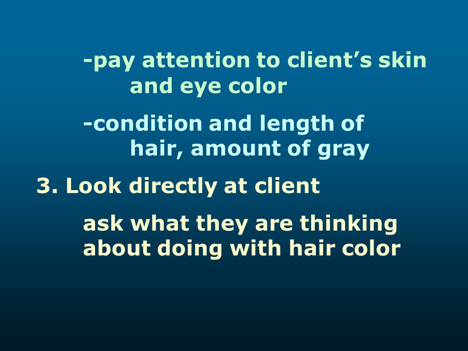 -pay attention to client's skin and eye color -condition and length of hair, amount of gray 3. Look directly at client ask what they are thinking abou