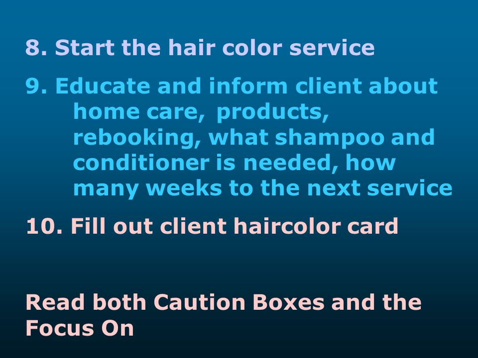 8. Start the hair color service 9. Educate and inform client about home care, products, rebooking, what shampoo and conditioner is needed, how many we