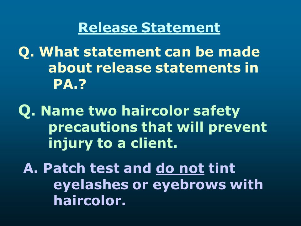 Release Statement Q. What statement can be made about release statements in PA.? Q. Name two haircolor safety precautions that will prevent injury to