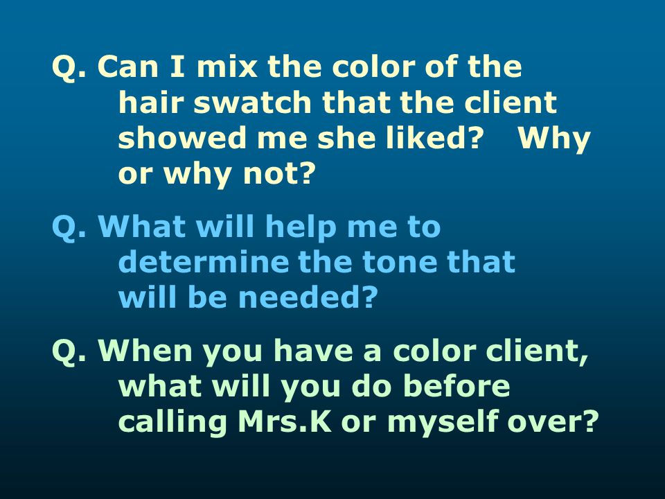 Q. Can I mix the color of the hair swatch that the client showed me she liked? Why or why not? Q. What will help me to determine the tone that will be