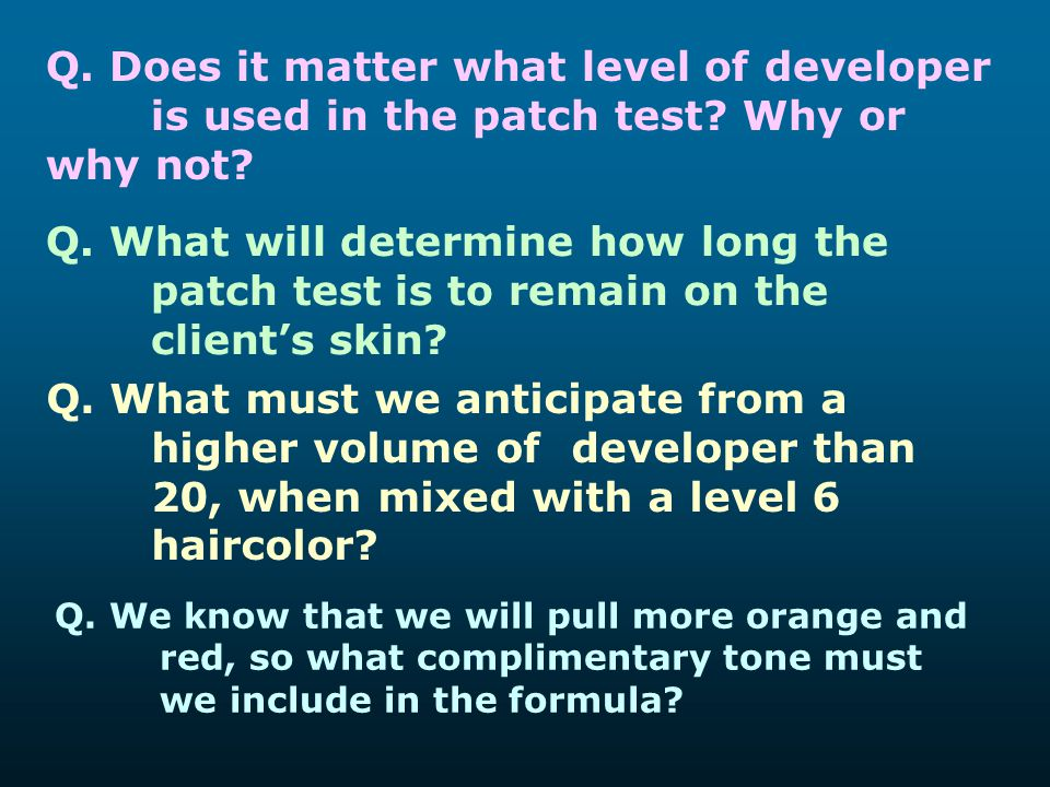 Q. Does it matter what level of developer is used in the patch test? Why or why not? Q. What will determine how long the patch test is to remain on th