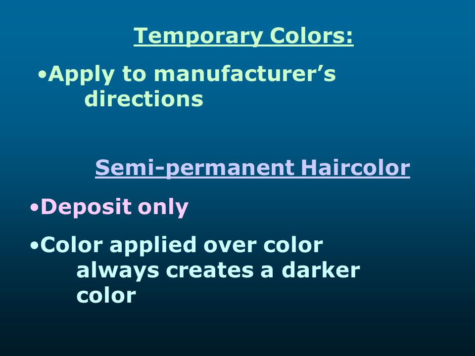 Temporary Colors: Apply to manufacturer's directions Semi-permanent Haircolor Deposit only Color applied over color always creates a darker color