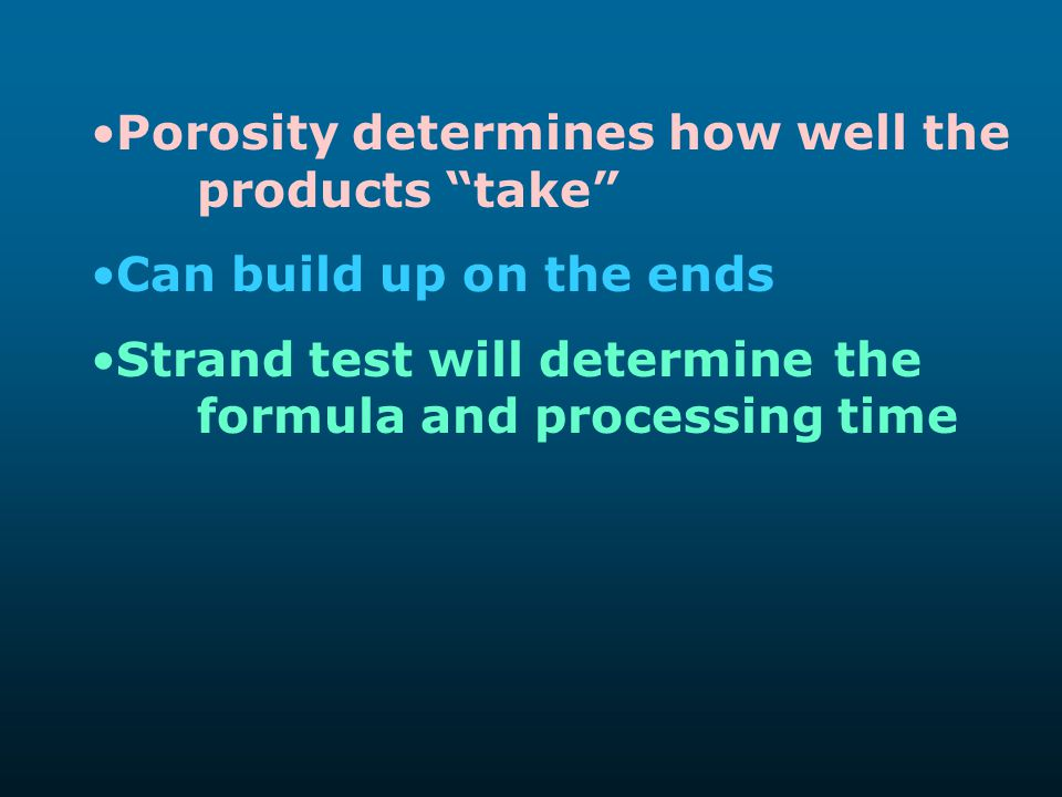 "Porosity determines how well the products ""take"" Can build up on the ends Strand test will determine the formula and processing time"