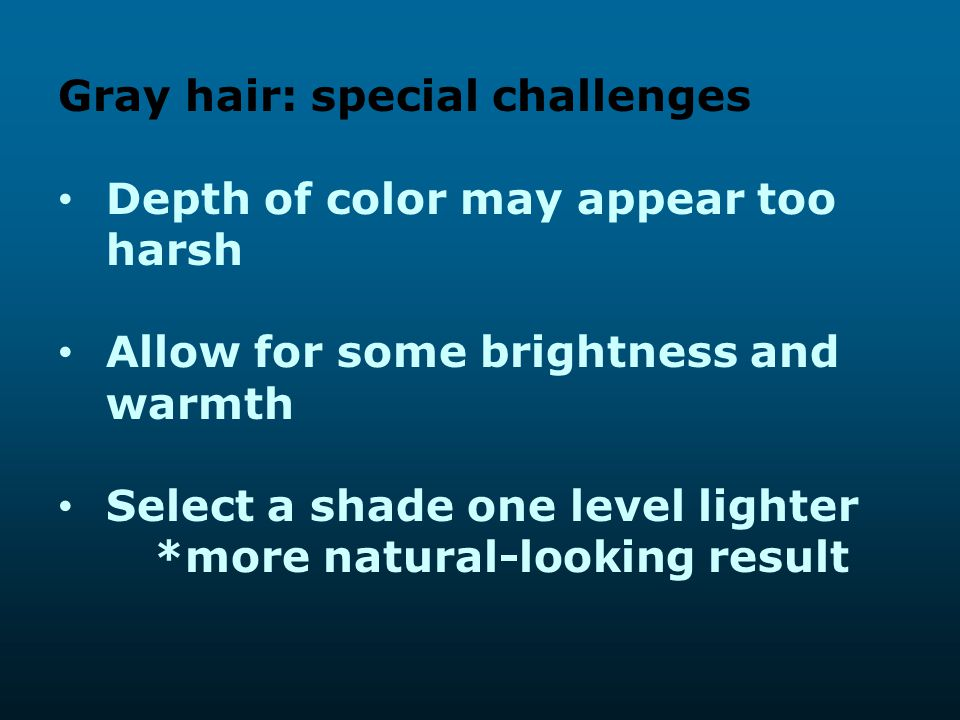 Gray hair: special challenges Depth of color may appear too harsh Allow for some brightness and warmth Select a shade one level lighter *more natural-