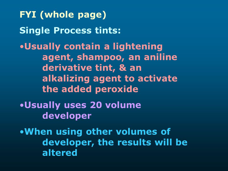 FYI (whole page) Single Process tints: Usually contain a lightening agent, shampoo, an aniline derivative tint, & an alkalizing agent to activate the