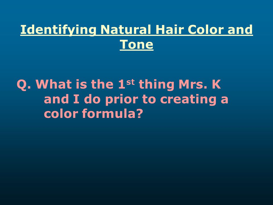 Identifying Natural Hair Color and Tone Q. What is the 1 st thing Mrs. K and I do prior to creating a color formula?