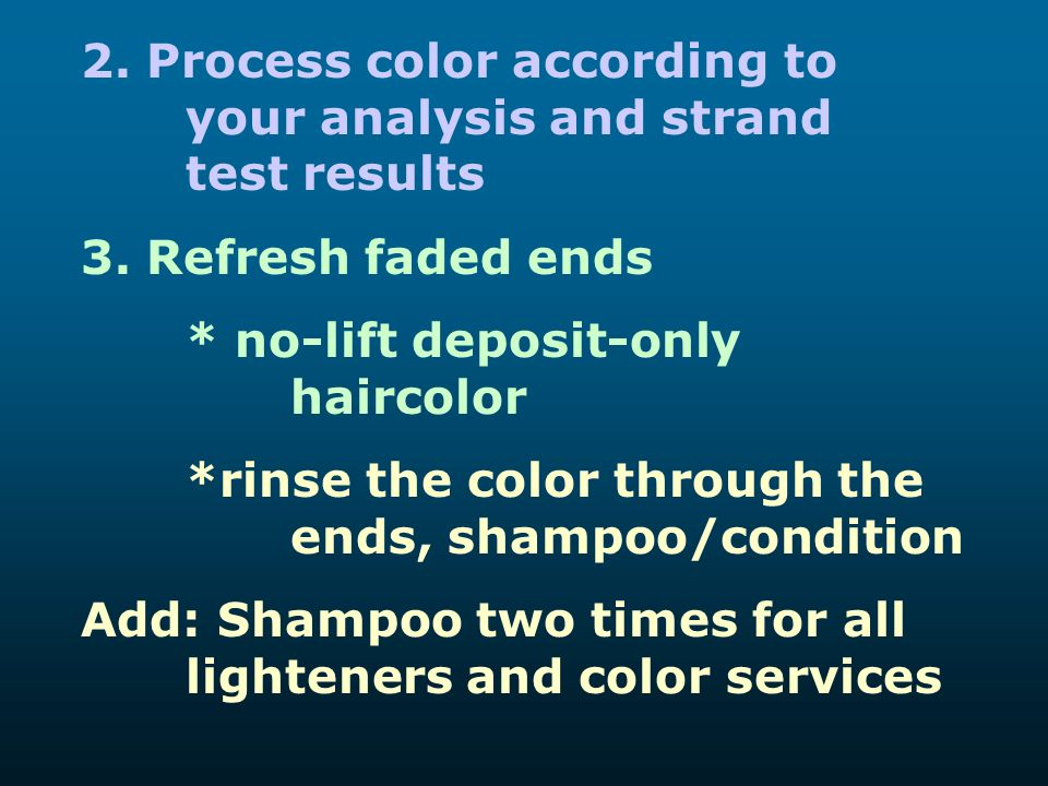 2. Process color according to your analysis and strand test results 3. Refresh faded ends * no-lift deposit-only haircolor *rinse the color through th