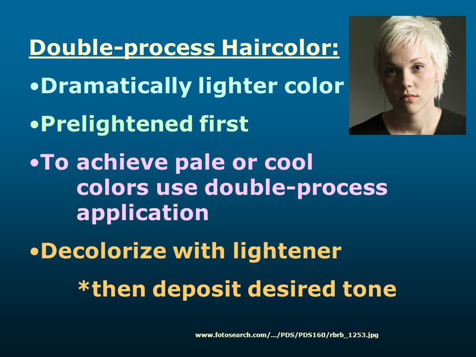 Double-process Haircolor: Dramatically lighter color Prelightened first To achieve pale or cool colors use double-process application Decolorize with