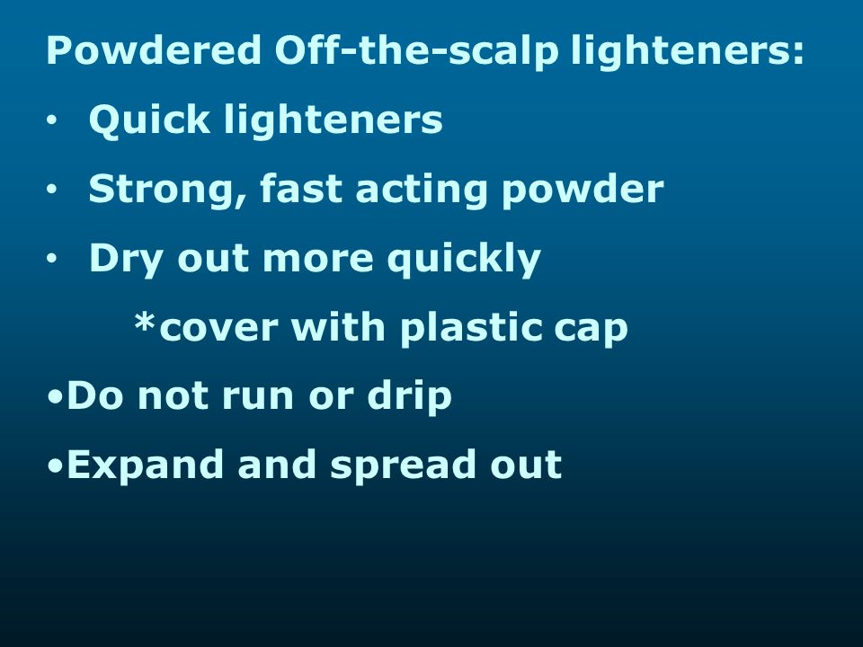 Powdered Off-the-scalp lighteners: Quick lighteners Strong, fast acting powder Dry out more quickly *cover with plastic cap Do not run or drip Expand