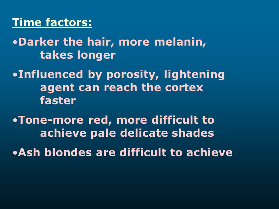 Time factors: Darker the hair, more melanin, takes longer Influenced by porosity, lightening agent can reach the cortex faster Tone-more red, more dif