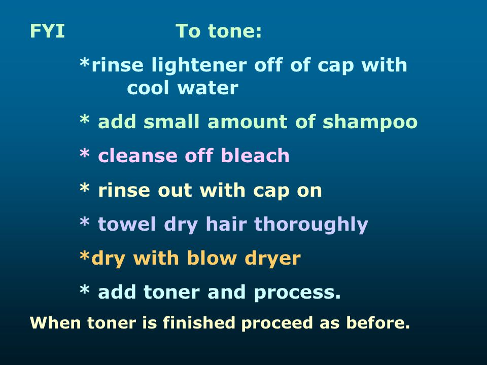 FYITo tone: *rinse lightener off of cap with cool water * add small amount of shampoo * cleanse off bleach * rinse out with cap on * towel dry hair th