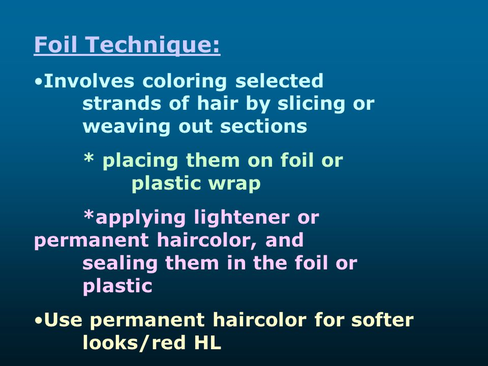 Foil Technique: Involves coloring selected strands of hair by slicing or weaving out sections * placing them on foil or plastic wrap *applying lighten