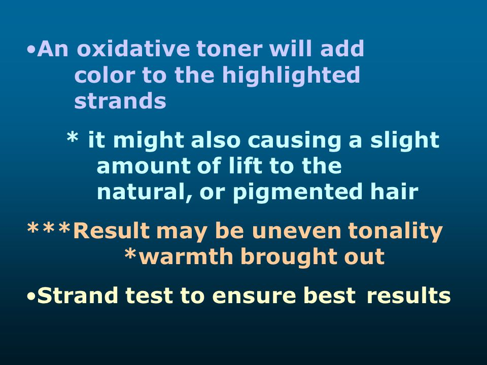 An oxidative toner will add color to the highlighted strands * it might also causing a slight amount of lift to the natural, or pigmented hair ***Resu