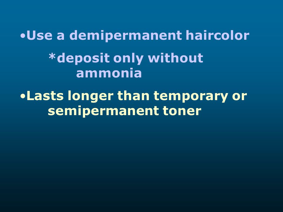 Use a demipermanent haircolor *deposit only without ammonia Lasts longer than temporary or semipermanent toner