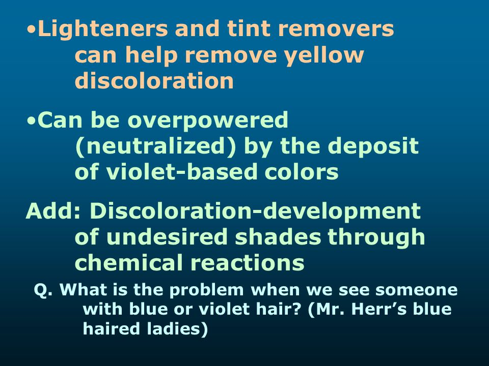 Lighteners and tint removers can help remove yellow discoloration Can be overpowered (neutralized) by the deposit of violet-based colors Add: Discolor