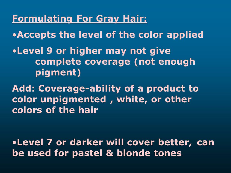 Formulating For Gray Hair: Accepts the level of the color applied Level 9 or higher may not give complete coverage (not enough pigment) Add: Coverage-