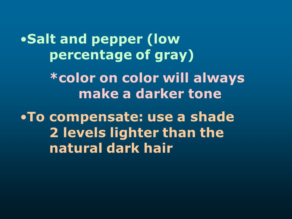 Salt and pepper (low percentage of gray) *color on color will always make a darker tone To compensate: use a shade 2 levels lighter than the natural d