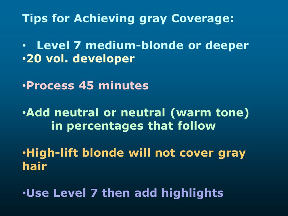 Tips for Achieving gray Coverage: Level 7 medium-blonde or deeper 20 vol. developer Process 45 minutes Add neutral or neutral (warm tone) in percentag