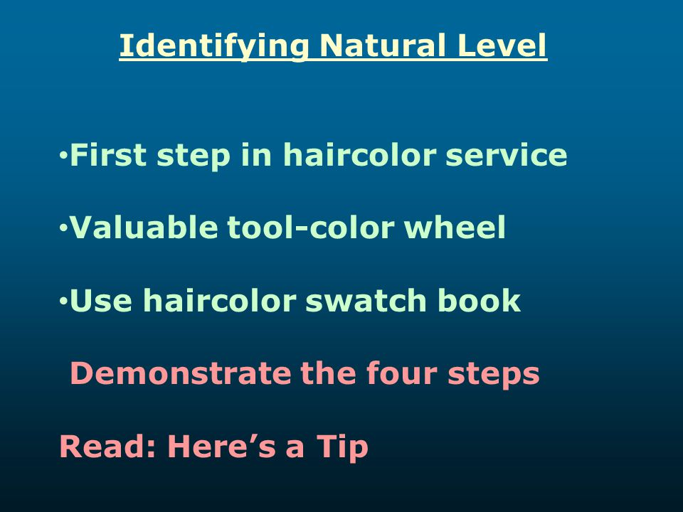 Identifying Natural Level First step in haircolor service Valuable tool-color wheel Use haircolor swatch book Demonstrate the four steps Read: Here's
