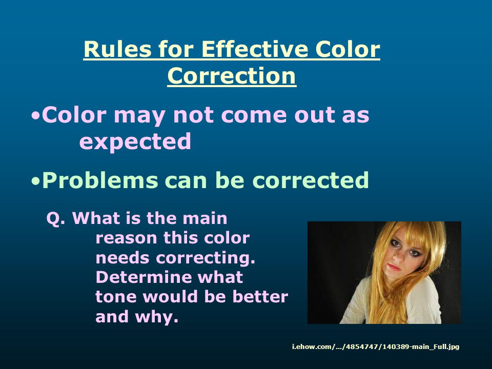 Rules for Effective Color Correction Color may not come out as expected Problems can be corrected i.ehow.com/.../4854747/140389-main_Full.jpg Q. What