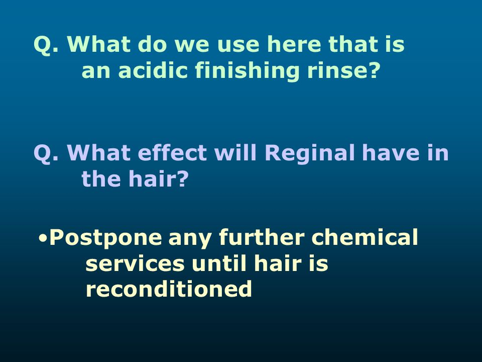 Q. What do we use here that is an acidic finishing rinse? Q. What effect will Reginal have in the hair? Postpone any further chemical services until h