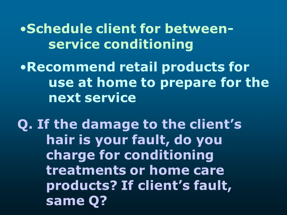 Schedule client for between- service conditioning Recommend retail products for use at home to prepare for the next service Q. If the damage to the cl