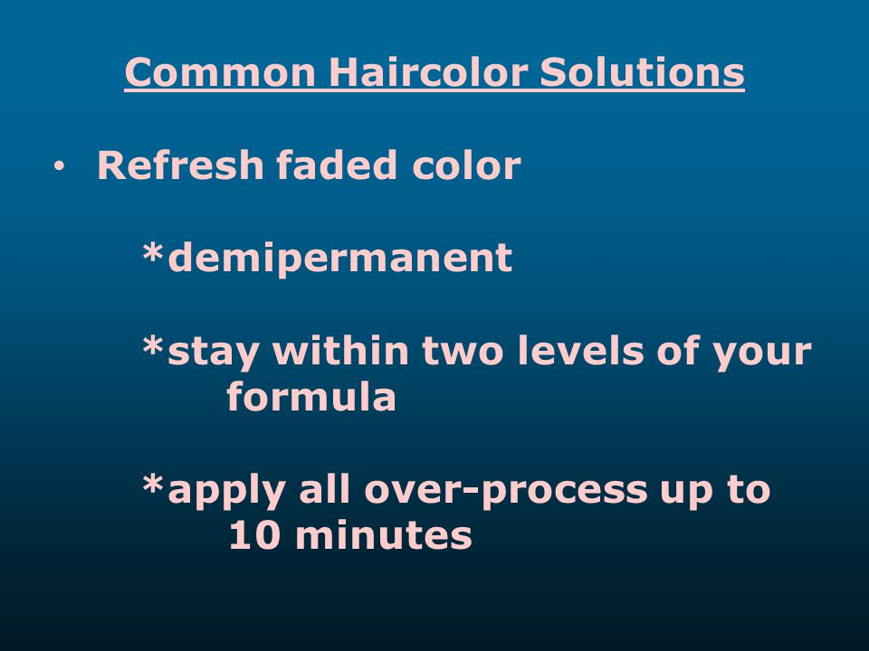 Common Haircolor Solutions Refresh faded color *demipermanent *stay within two levels of your formula *apply all over-process up to 10 minutes