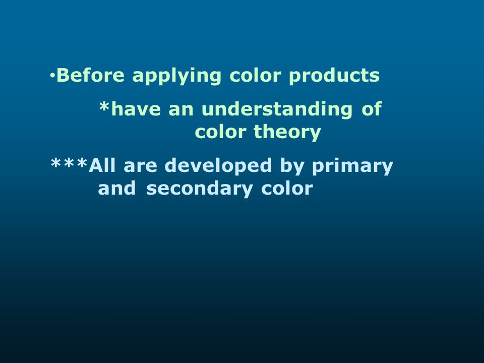 Before applying color products *have an understanding of color theory ***All are developed by primary and secondary color
