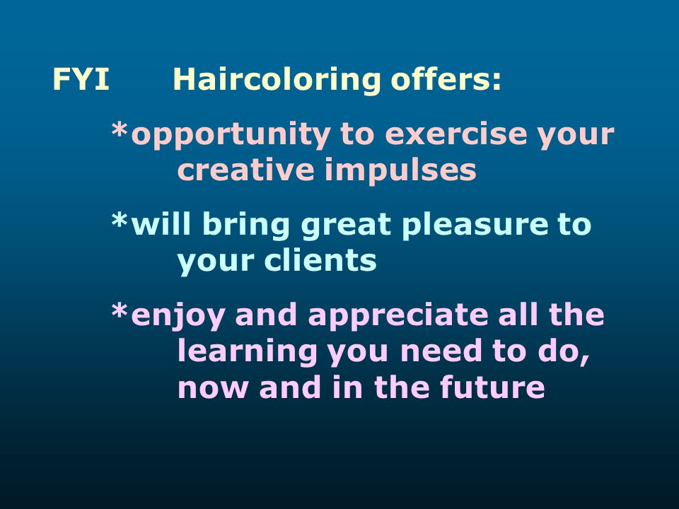 FYI Haircoloring offers: *opportunity to exercise your creative impulses *will bring great pleasure to your clients *enjoy and appreciate all the lear