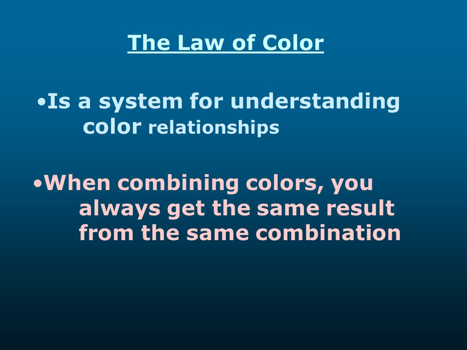 The Law of Color Is a system for understanding color relationships When combining colors, you always get the same result from the same combination