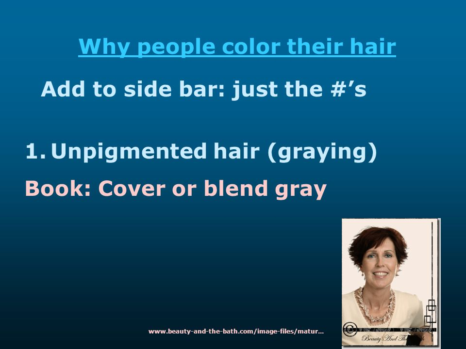 Why people color their hair Add to side bar: just the #'s 1.Unpigmented hair (graying) Book: Cover or blend gray www.beauty-and-the-bath.com/image-fil