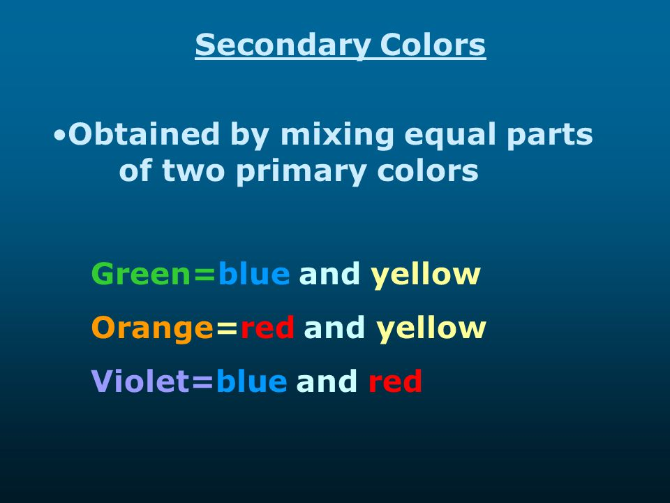 Secondary Colors Obtained by mixing equal parts of two primary colors Green=blue and yellow Orange=red and yellow Violet=blue and red
