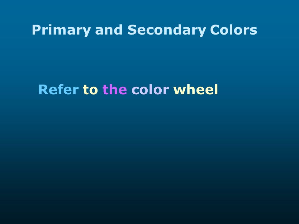 Primary and Secondary Colors Refer to the color wheel